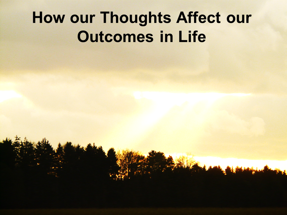 How our Thoughts Affect our Outcomes in Life